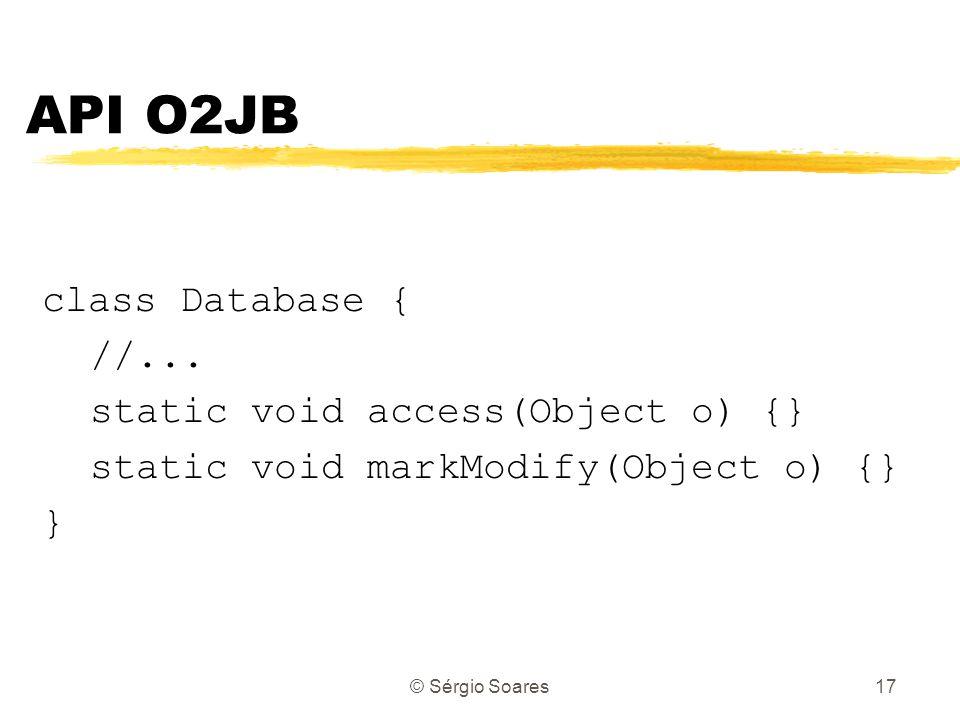© Sérgio Soares17 class Database { //... static void access(Object o) {} static void markModify(Object o) {} } API O2JB