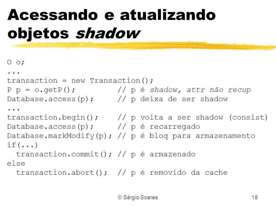 © Sérgio Soares18 Acessando e atualizando objetos shadow O o;... transaction = new Transaction(); P p = o.getP(); // p é shadow, attr não recup Databa