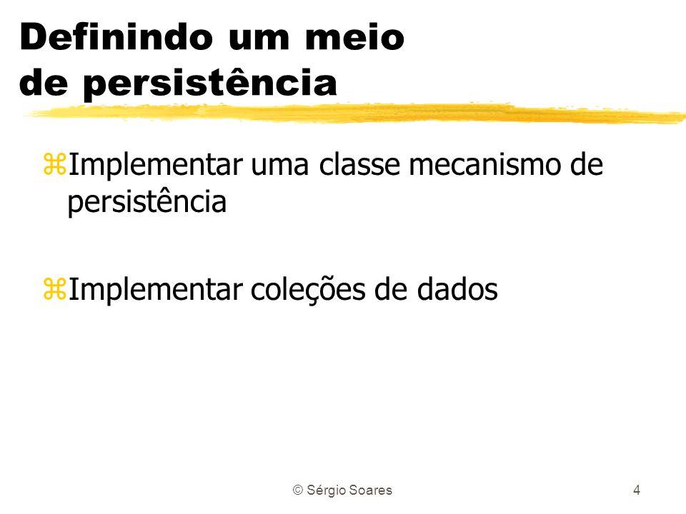 © Sérgio Soares4 Definindo um meio de persistência zImplementar uma classe mecanismo de persistência zImplementar coleções de dados