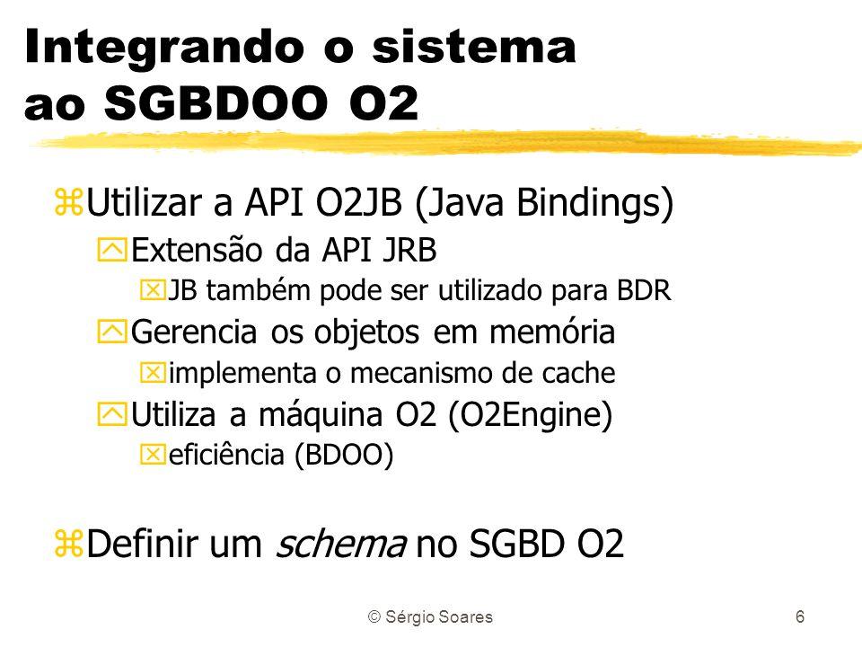 © Sérgio Soares6 Integrando o sistema ao SGBDOO O2 zUtilizar a API O2JB (Java Bindings) yExtensão da API JRB xJB também pode ser utilizado para BDR yG