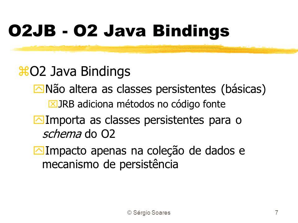 © Sérgio Soares7 O2JB - O2 Java Bindings zO2 Java Bindings yNão altera as classes persistentes (básicas) xJRB adiciona métodos no código fonte yImporta as classes persistentes para o schema do O2 yImpacto apenas na coleção de dados e mecanismo de persistência