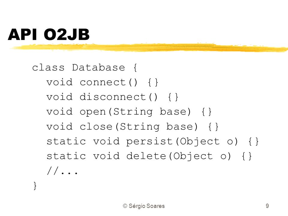 © Sérgio Soares9 API O2JB class Database { void connect() {} void disconnect() {} void open(String base) {} void close(String base) {} static void persist(Object o) {} static void delete(Object o) {} //...
