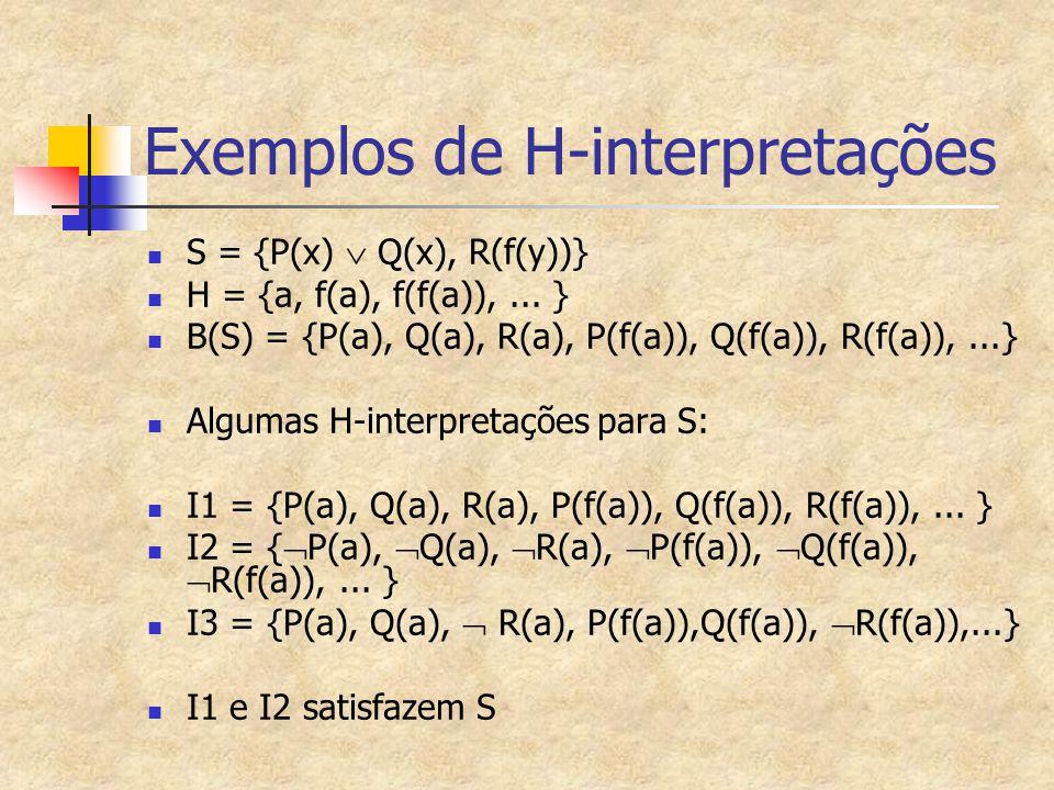 Exemplos de H-interpretações S = {P(x)  Q(x), R(f(y))} H = {a, f(a), f(f(a)),... } B(S) = {P(a), Q(a), R(a), P(f(a)), Q(f(a)), R(f(a)),...} Algumas H
