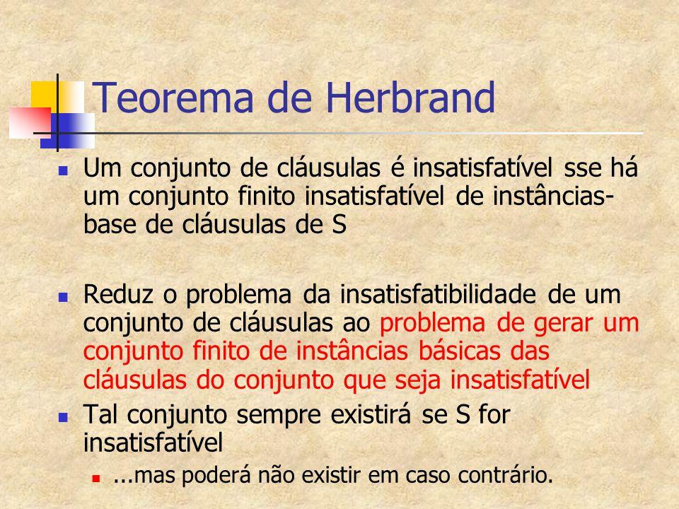 Teorema de Herbrand Um conjunto de cláusulas é insatisfatível sse há um conjunto finito insatisfatível de instâncias- base de cláusulas de S Reduz o p