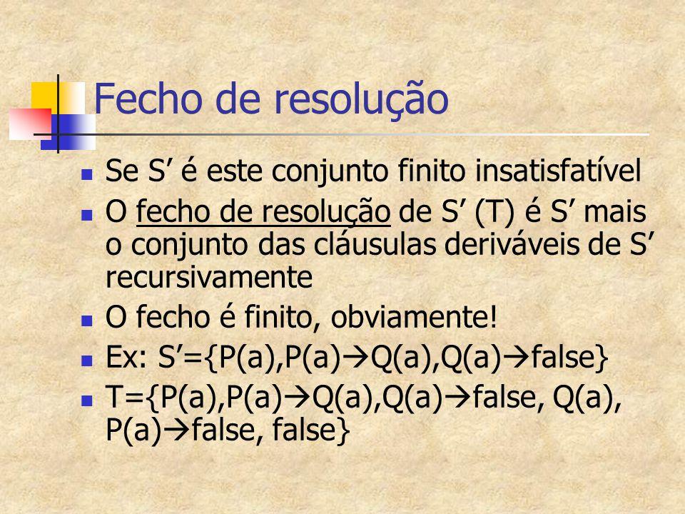 Fecho de resolução Se S' é este conjunto finito insatisfatível O fecho de resolução de S' (T) é S' mais o conjunto das cláusulas deriváveis de S' recu