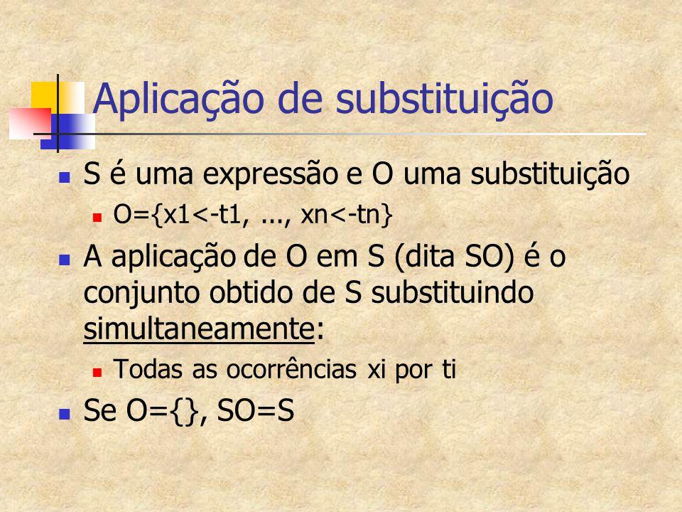 Aplicação de substituição S é uma expressão e O uma substituição O={x1<-t1,..., xn<-tn} A aplicação de O em S (dita SO) é o conjunto obtido de S subst