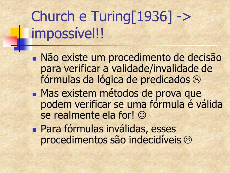 Church e Turing[1936] -> impossível!! Não existe um procedimento de decisão para verificar a validade/invalidade de fórmulas da lógica de predicados 