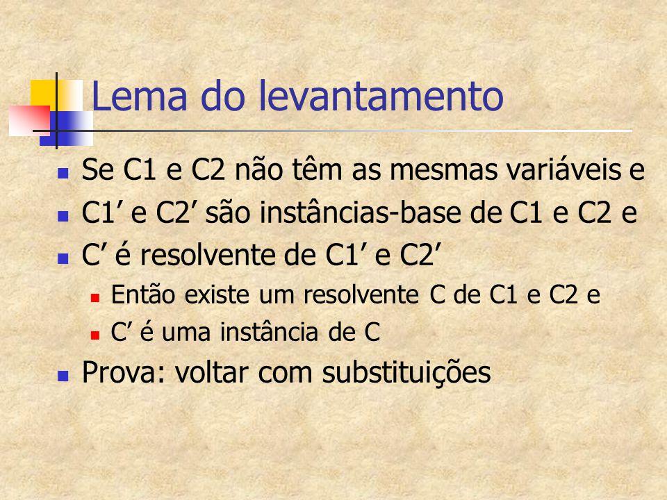 Lema do levantamento Se C1 e C2 não têm as mesmas variáveis e C1' e C2' são instâncias-base de C1 e C2 e C' é resolvente de C1' e C2' Então existe um