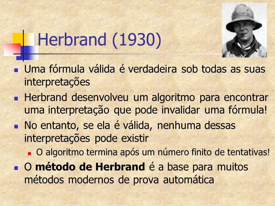 Herbrand (1930) Uma fórmula válida é verdadeira sob todas as suas interpretações Herbrand desenvolveu um algoritmo para encontrar uma interpretação qu