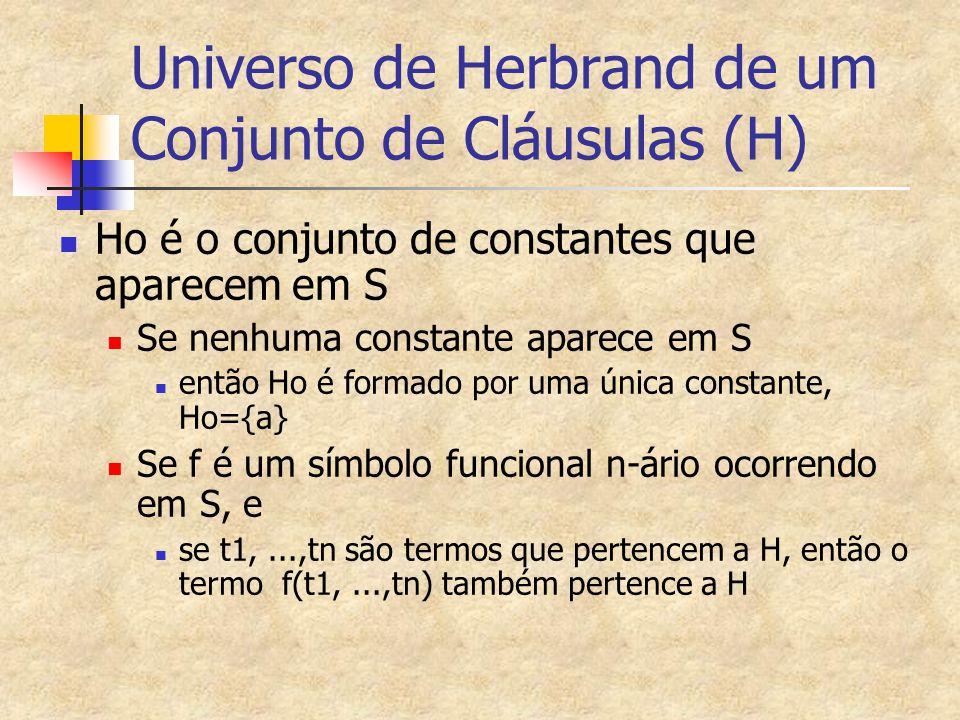 Universo de Herbrand de um Conjunto de Cláusulas (H) Ho é o conjunto de constantes que aparecem em S Se nenhuma constante aparece em S então Ho é form