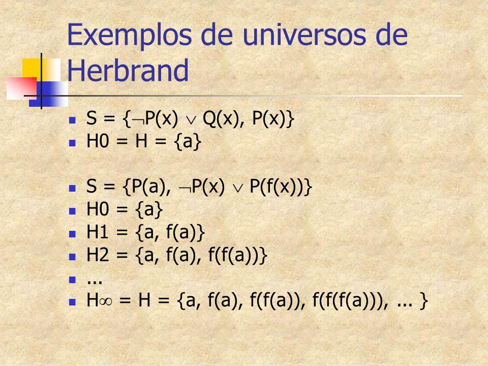 Exemplos de universos de Herbrand S = {  P(x)  Q(x), P(x)} H0 = H = {a} S = {P(a),  P(x)  P(f(x))} H0 = {a} H1 = {a, f(a)} H2 = {a, f(a), f(f(a))}