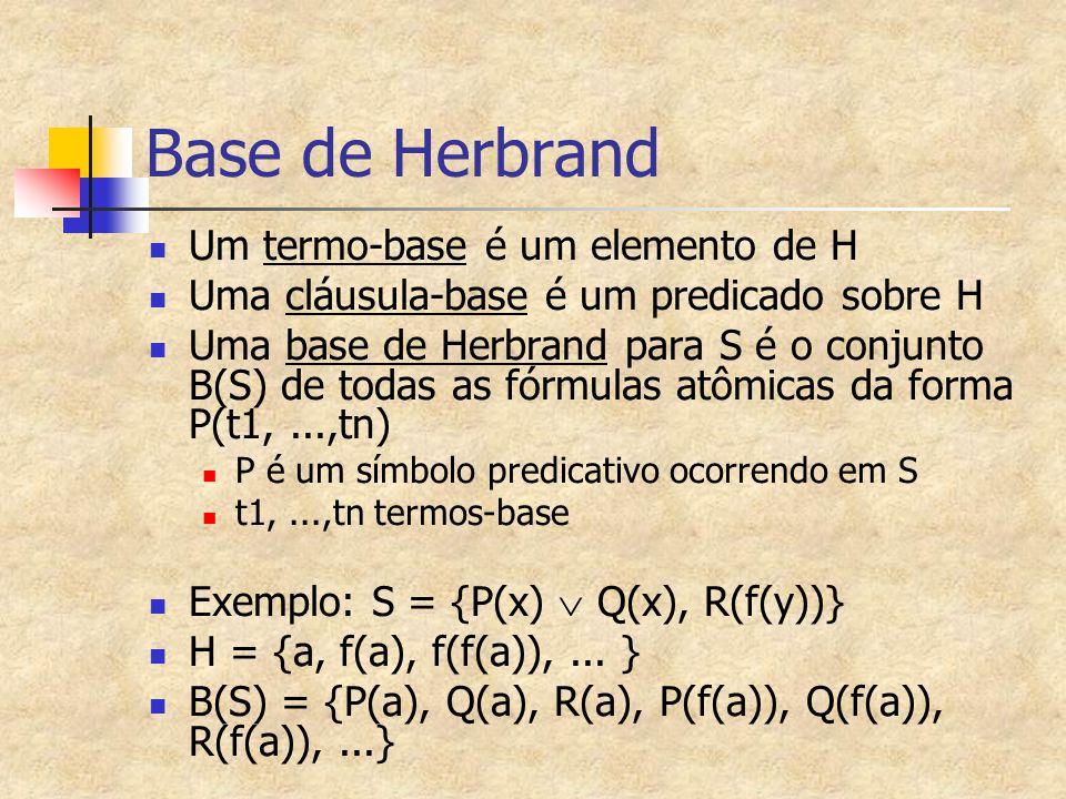 Base de Herbrand Um termo-base é um elemento de H Uma cláusula-base é um predicado sobre H Uma base de Herbrand para S é o conjunto B(S) de todas as f