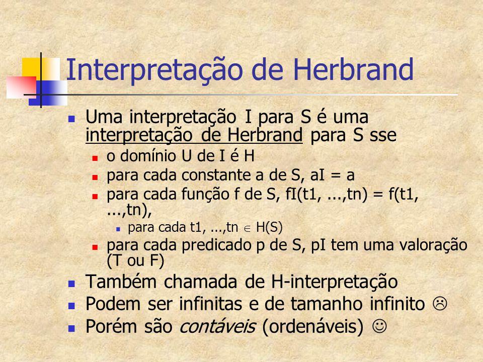 Interpretação de Herbrand Uma interpretação I para S é uma interpretação de Herbrand para S sse o domínio U de I é H para cada constante a de S, aI =