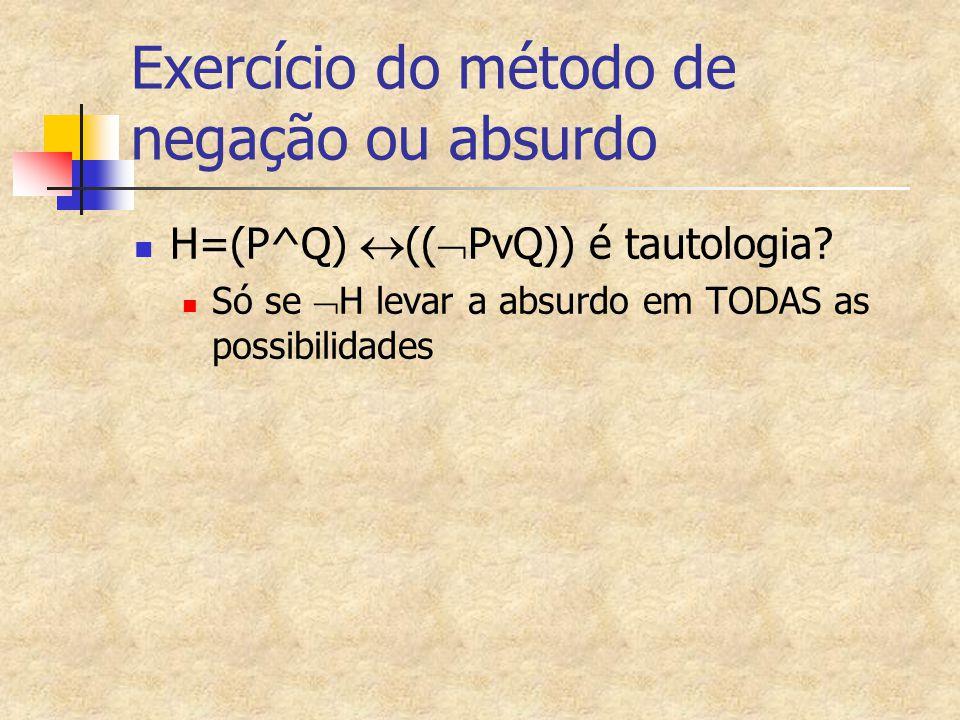 Exercício do método de negação ou absurdo H=(P^Q)  ((  PvQ)) é tautologia? Só se  H levar a absurdo em TODAS as possibilidades
