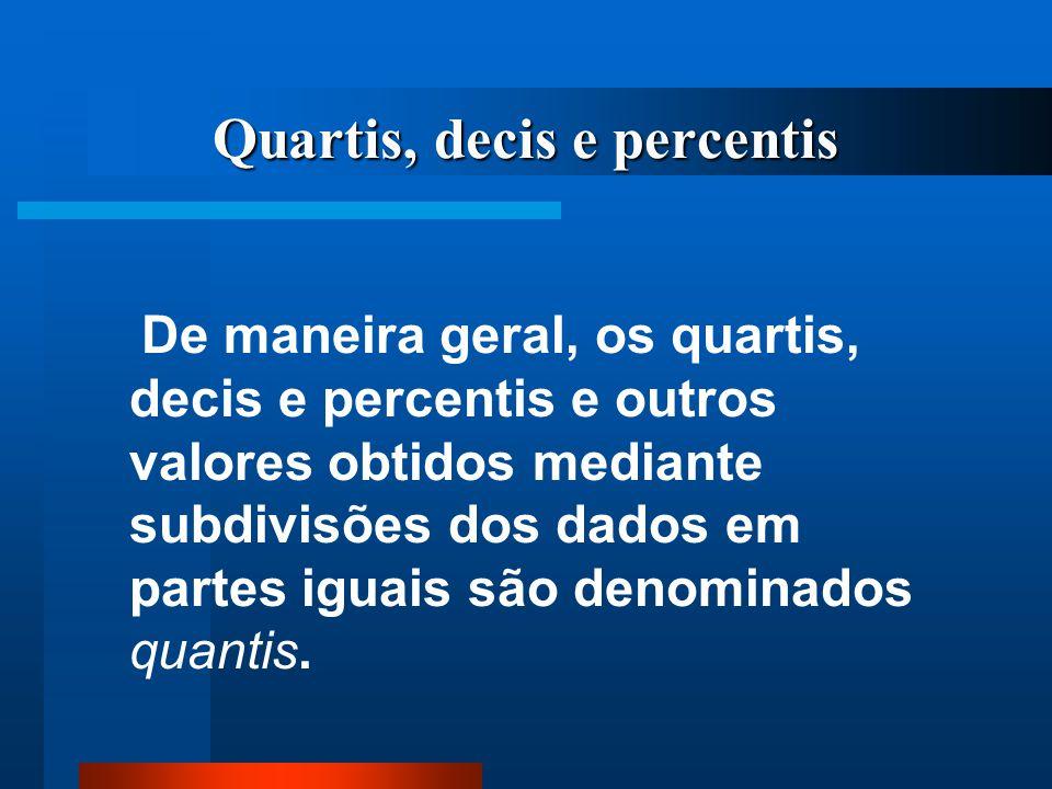 Quartis, decis e percentis De maneira geral, os quartis, decis e percentis e outros valores obtidos mediante subdivisões dos dados em partes iguais sã
