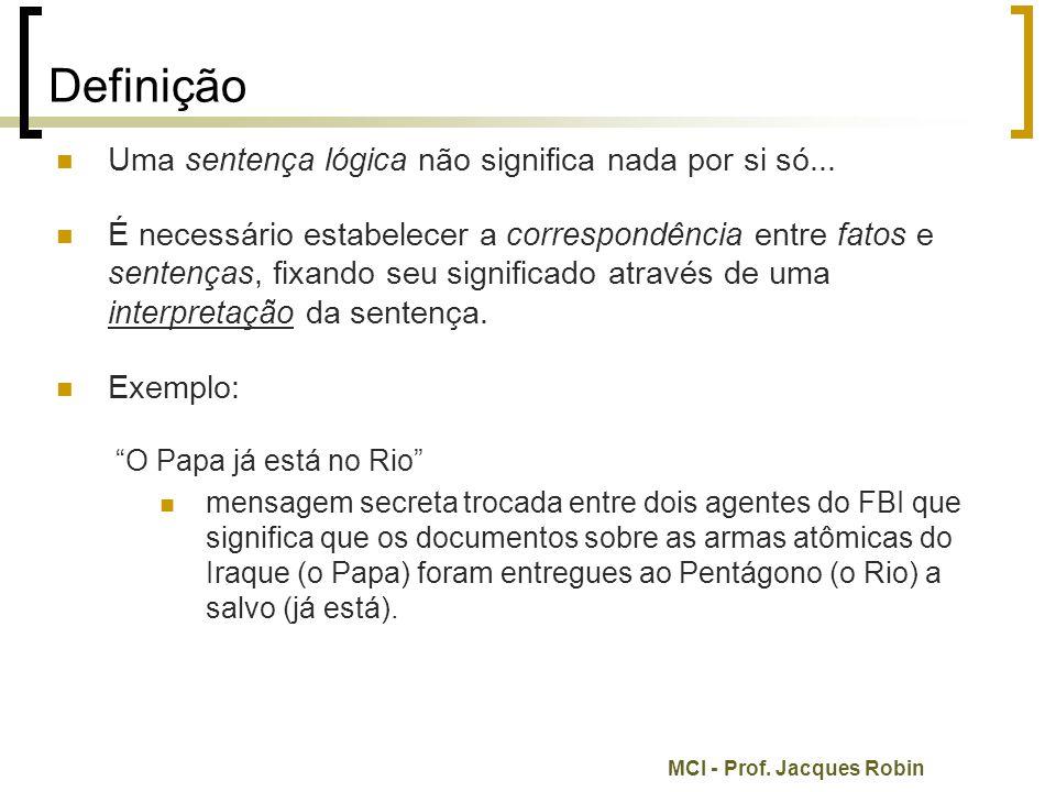 MCI - Prof.Jacques Robin Definição Uma sentença lógica não significa nada por si só...