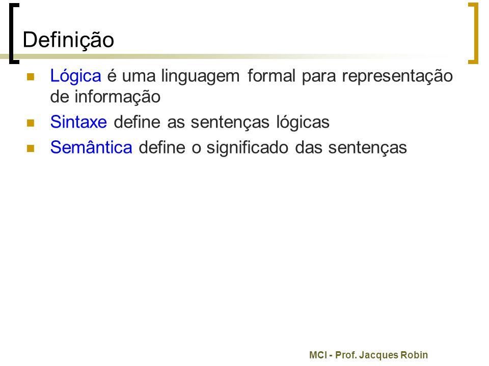 MCI - Prof. Jacques Robin Definição Lógica é uma linguagem formal para representação de informação Sintaxe define as sentenças lógicas Semântica defin