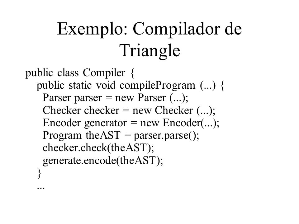 Exemplo: Compilador de Triangle public class Compiler { public static void compileProgram (...) { Parser parser = new Parser (...); Checker checker =