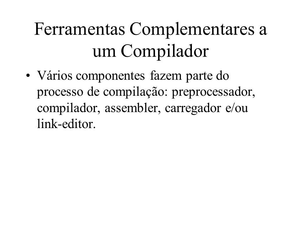 Ferramentas Complementares a um Compilador Vários componentes fazem parte do processo de compilação: preprocessador, compilador, assembler, carregador