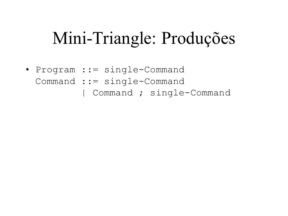 Mini-Triangle: Produções Program ::= single-Command Command ::= single-Command | Command ; single-Command