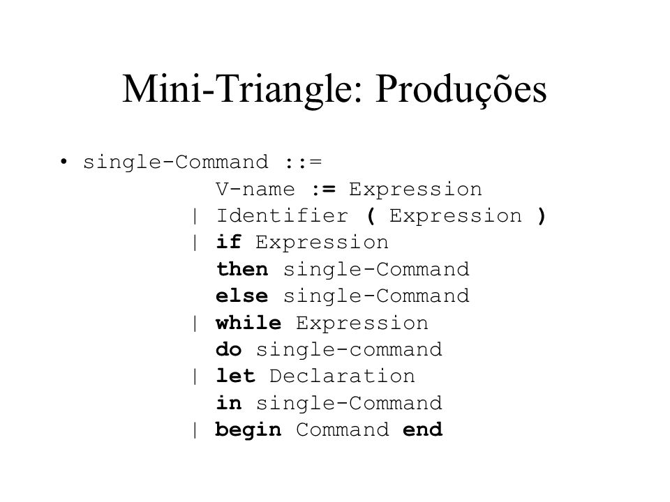 Mini-Triangle: Produções single-Command ::= V-name := Expression | Identifier ( Expression ) | if Expression then single-Command else single-Command | while Expression do single-command | let Declaration in single-Command | begin Command end