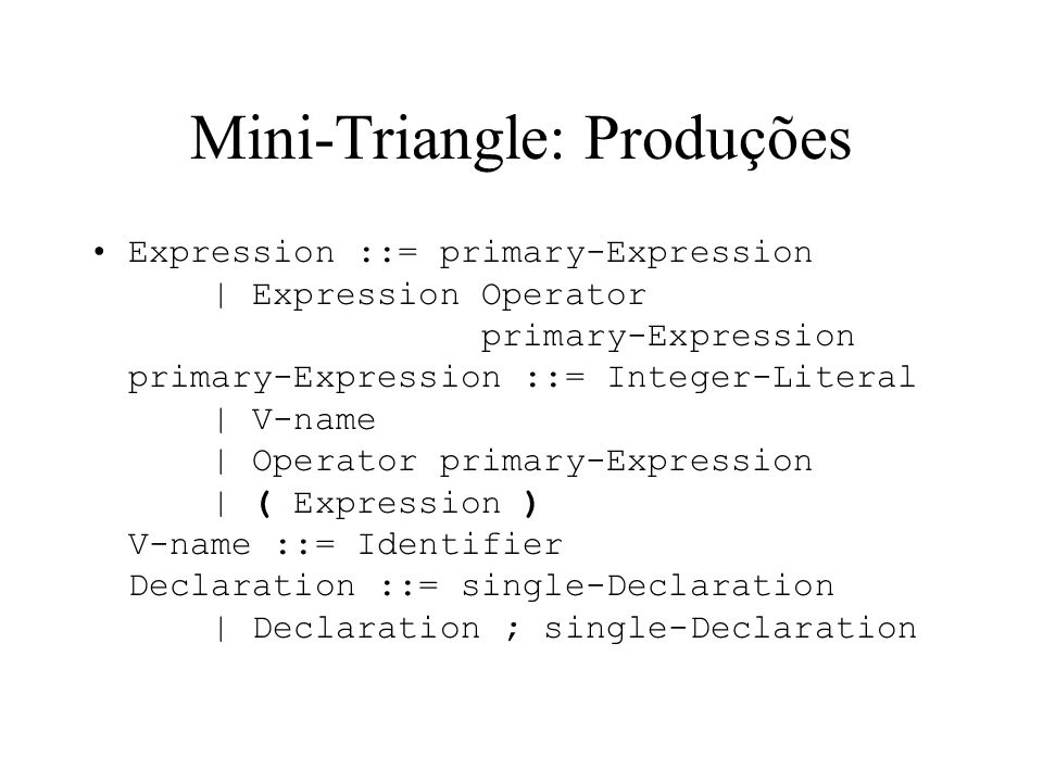 Mini-Triangle: Produções Expression ::= primary-Expression | Expression Operator primary-Expression primary-Expression ::= Integer-Literal | V-name | Operator primary-Expression | ( Expression ) V-name ::= Identifier Declaration ::= single-Declaration | Declaration ; single-Declaration