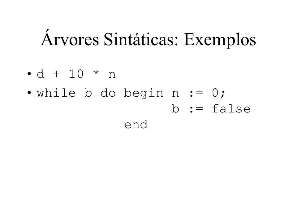 Árvores Sintáticas: Exemplos d + 10 * n while b do begin n := 0; b := false end