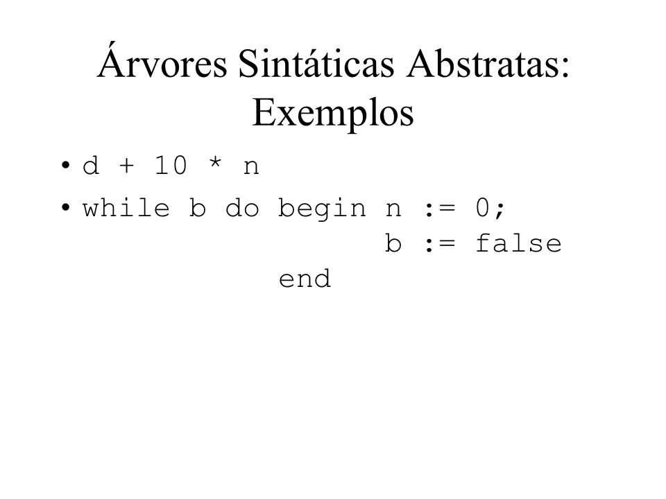 Árvores Sintáticas Abstratas: Exemplos d + 10 * n while b do begin n := 0; b := false end