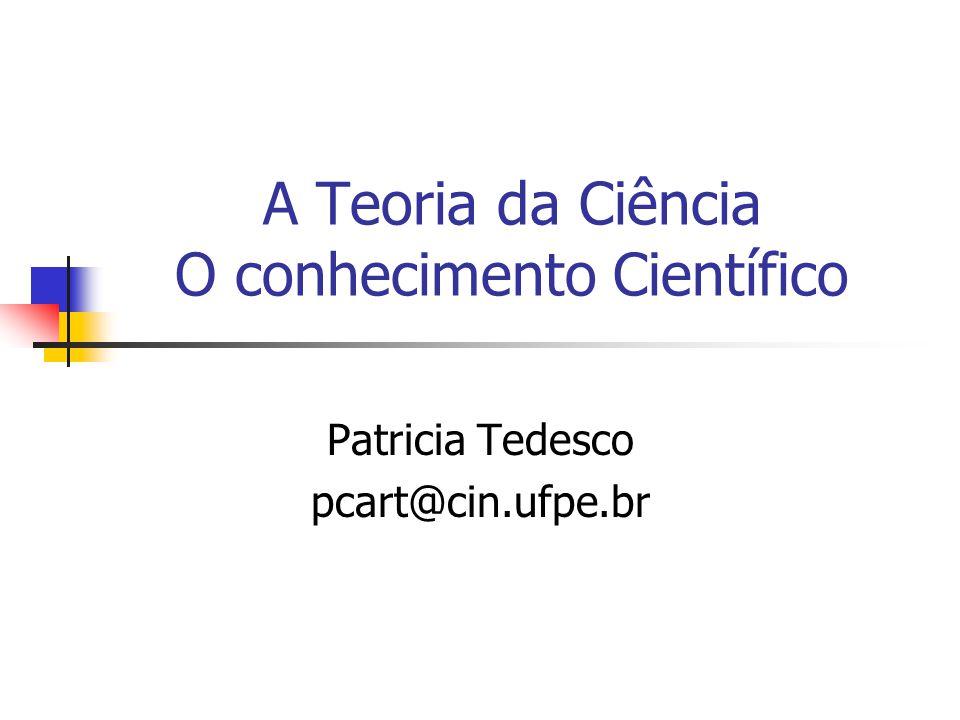 A Teoria da Ciência O conhecimento Científico Patricia Tedesco pcart@cin.ufpe.br