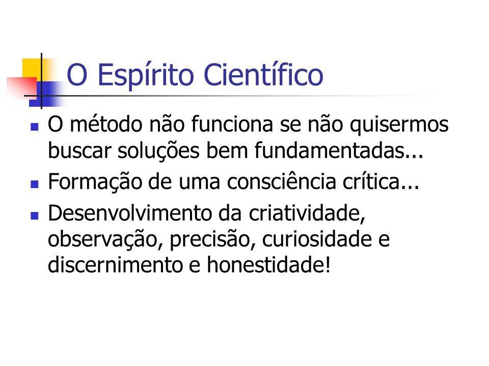 O Espírito Científico O método não funciona se não quisermos buscar soluções bem fundamentadas...