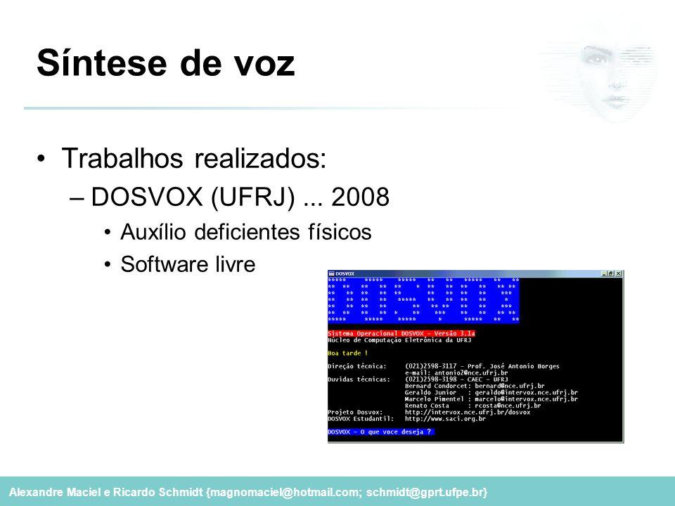 Alexandre Maciel e Ricardo Schmidt {magnomaciel@hotmail.com; schmidt@gprt.ufpe.br} Síntese de voz Trabalhos realizados: –DOSVOX (UFRJ)... 2008 Auxílio