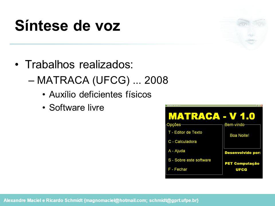 Alexandre Maciel e Ricardo Schmidt {magnomaciel@hotmail.com; schmidt@gprt.ufpe.br} Síntese de voz Trabalhos realizados: –MATRACA (UFCG)... 2008 Auxíli