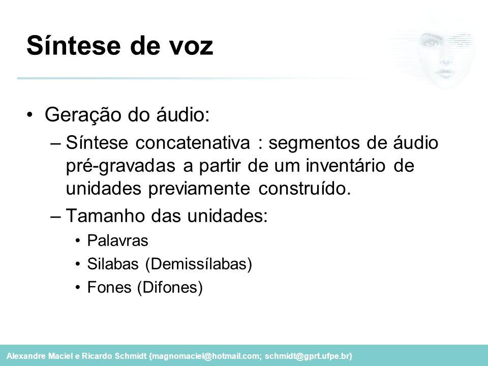 Alexandre Maciel e Ricardo Schmidt {magnomaciel@hotmail.com; schmidt@gprt.ufpe.br} Síntese de voz Geração do áudio: –Síntese concatenativa : segmentos