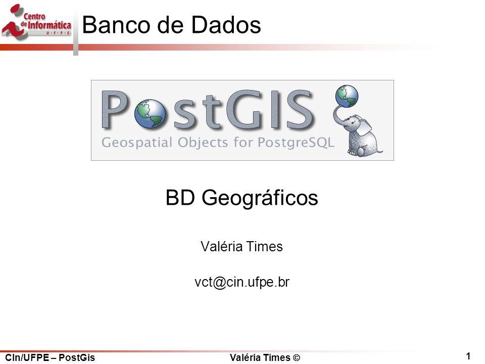 CIn/UFPE – PostGis Valéria Times  1 Banco de Dados BD Geográficos Valéria Times vct@cin.ufpe.br