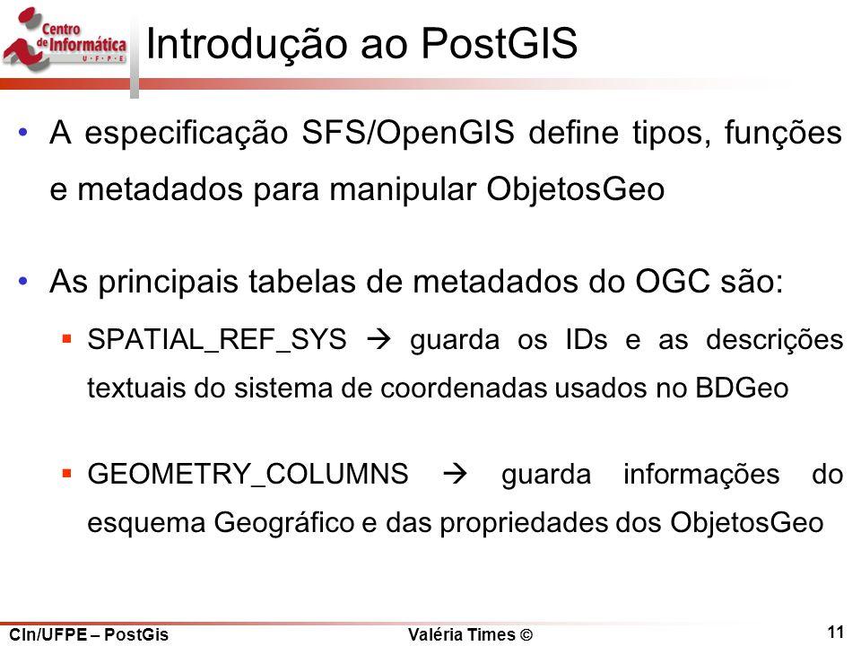 CIn/UFPE – PostGis Valéria Times  11 Introdução ao PostGIS A especificação SFS/OpenGIS define tipos, funções e metadados para manipular ObjetosGeo As principais tabelas de metadados do OGC são:  SPATIAL_REF_SYS  guarda os IDs e as descrições textuais do sistema de coordenadas usados no BDGeo  GEOMETRY_COLUMNS  guarda informações do esquema Geográfico e das propriedades dos ObjetosGeo