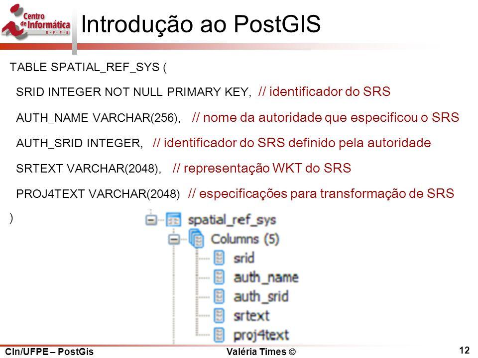 CIn/UFPE – PostGis Valéria Times  12 Introdução ao PostGIS TABLE SPATIAL_REF_SYS ( SRID INTEGER NOT NULL PRIMARY KEY, // identificador do SRS AUTH_NAME VARCHAR(256), // nome da autoridade que especificou o SRS AUTH_SRID INTEGER, // identificador do SRS definido pela autoridade SRTEXT VARCHAR(2048), // representação WKT do SRS PROJ4TEXT VARCHAR(2048) // especificações para transformação de SRS )