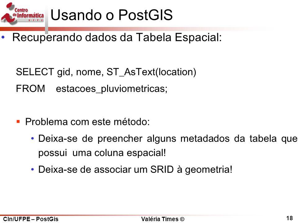 CIn/UFPE – PostGis Valéria Times  18 Usando o PostGIS Recuperando dados da Tabela Espacial: SELECT gid, nome, ST_AsText(location) FROM estacoes_pluviometricas;  Problema com este método: Deixa-se de preencher alguns metadados da tabela que possui uma coluna espacial.