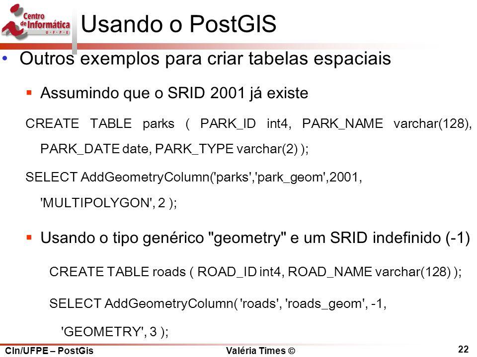 CIn/UFPE – PostGis Valéria Times  22 Usando o PostGIS Outros exemplos para criar tabelas espaciais  Assumindo que o SRID 2001 já existe CREATE TABLE parks ( PARK_ID int4, PARK_NAME varchar(128), PARK_DATE date, PARK_TYPE varchar(2) ); SELECT AddGeometryColumn( parks , park_geom ,2001, MULTIPOLYGON , 2 );  Usando o tipo genérico geometry e um SRID indefinido (-1) CREATE TABLE roads ( ROAD_ID int4, ROAD_NAME varchar(128) ); SELECT AddGeometryColumn( roads , roads_geom , -1, GEOMETRY , 3 );