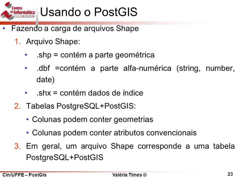 CIn/UFPE – PostGis Valéria Times  23 Usando o PostGIS Fazendo a carga de arquivos Shape 1.Arquivo Shape:.shp = contém a parte geométrica.dbf =contém a parte alfa-numérica (string, number, date).shx = contém dados de índice 2.Tabelas PostgreSQL+PostGIS: Colunas podem conter geometrias Colunas podem conter atributos convencionais 3.Em geral, um arquivo Shape corresponde a uma tabela PostgreSQL+PostGIS