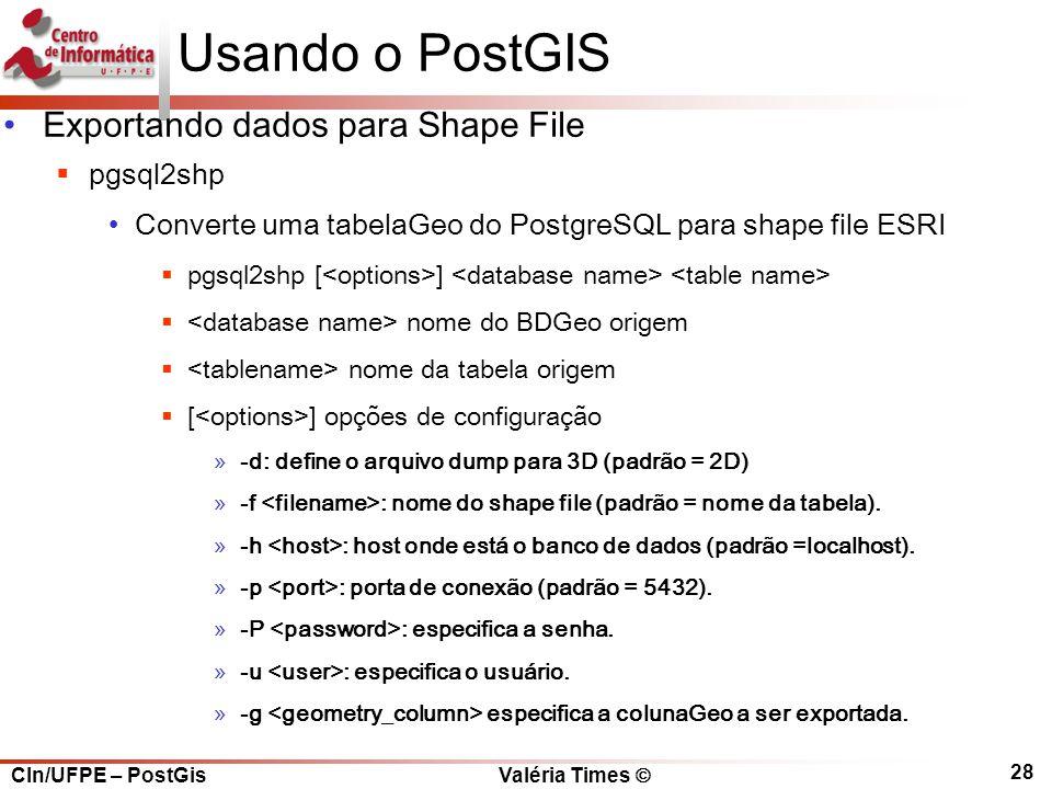 CIn/UFPE – PostGis Valéria Times  28 Usando o PostGIS Exportando dados para Shape File  pgsql2shp Converte uma tabelaGeo do PostgreSQL para shape file ESRI  pgsql2shp [ ]  nome do BDGeo origem  nome da tabela origem  [ ] opções de configuração »-d: define o arquivo dump para 3D (padrão = 2D) »-f : nome do shape file (padrão = nome da tabela).