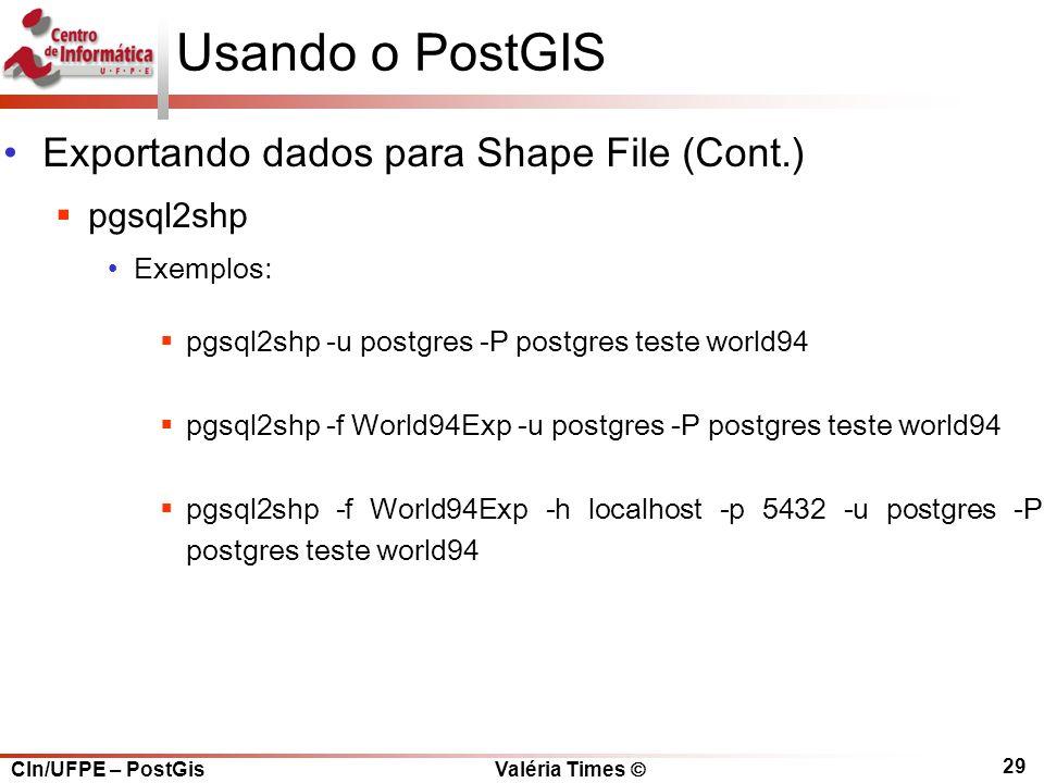 CIn/UFPE – PostGis Valéria Times  29 Usando o PostGIS Exportando dados para Shape File (Cont.)  pgsql2shp Exemplos:  pgsql2shp -u postgres -P postgres teste world94  pgsql2shp -f World94Exp -u postgres -P postgres teste world94  pgsql2shp -f World94Exp -h localhost -p 5432 -u postgres -P postgres teste world94