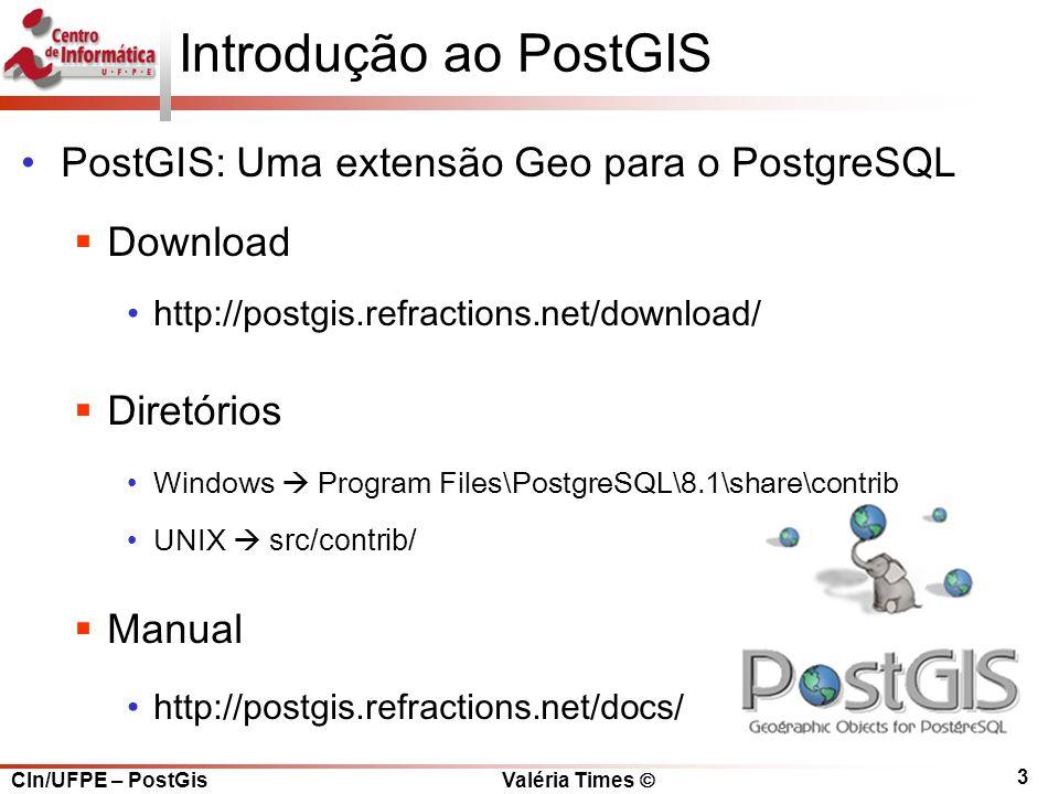 CIn/UFPE – PostGis Valéria Times  3 Introdução ao PostGIS PostGIS: Uma extensão Geo para o PostgreSQL  Download http://postgis.refractions.net/download/  Diretórios Windows  Program Files\PostgreSQL\8.1\share\contrib UNIX  src/contrib/  Manual http://postgis.refractions.net/docs/