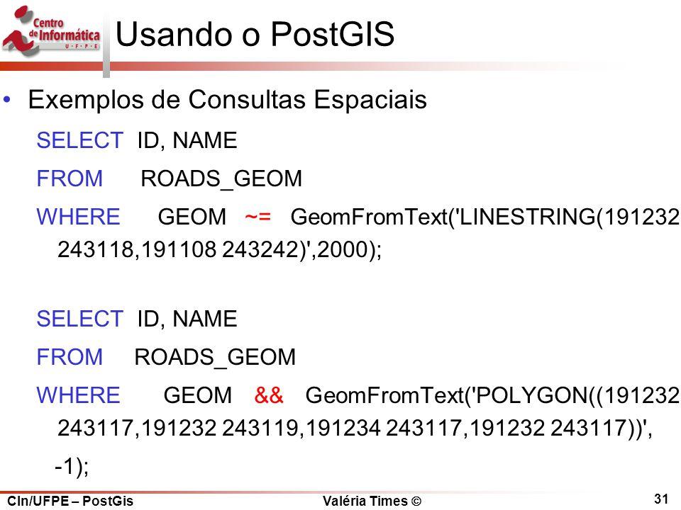 CIn/UFPE – PostGis Valéria Times  31 Usando o PostGIS Exemplos de Consultas Espaciais SELECT ID, NAME FROM ROADS_GEOM WHERE GEOM ~= GeomFromText( LINESTRING(191232 243118,191108 243242) ,2000); SELECT ID, NAME FROM ROADS_GEOM WHERE GEOM && GeomFromText( POLYGON((191232 243117,191232 243119,191234 243117,191232 243117)) , -1);