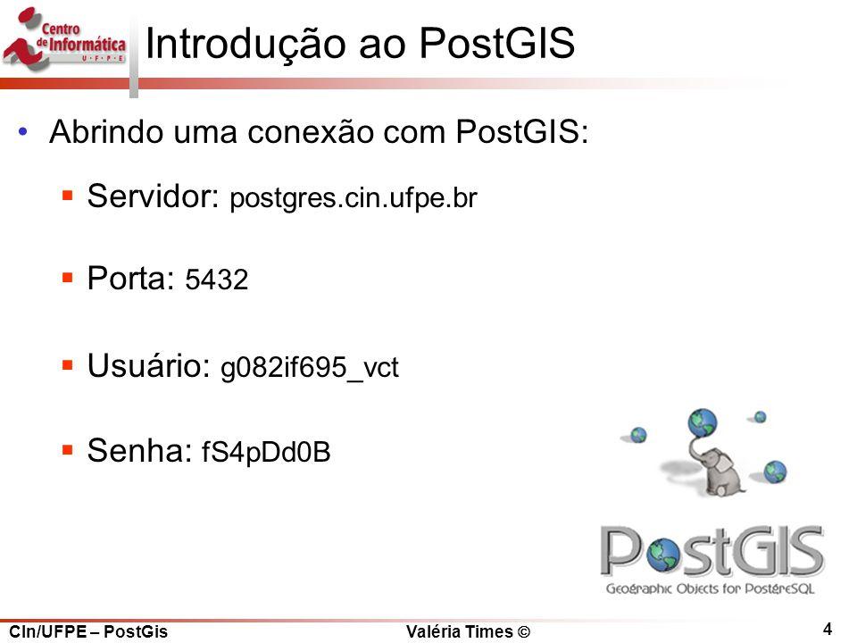 CIn/UFPE – PostGis Valéria Times  4 Introdução ao PostGIS Abrindo uma conexão com PostGIS:  Servidor: postgres.cin.ufpe.br  Porta: 5432  Usuário: g082if695_vct  Senha: fS4pDd0B