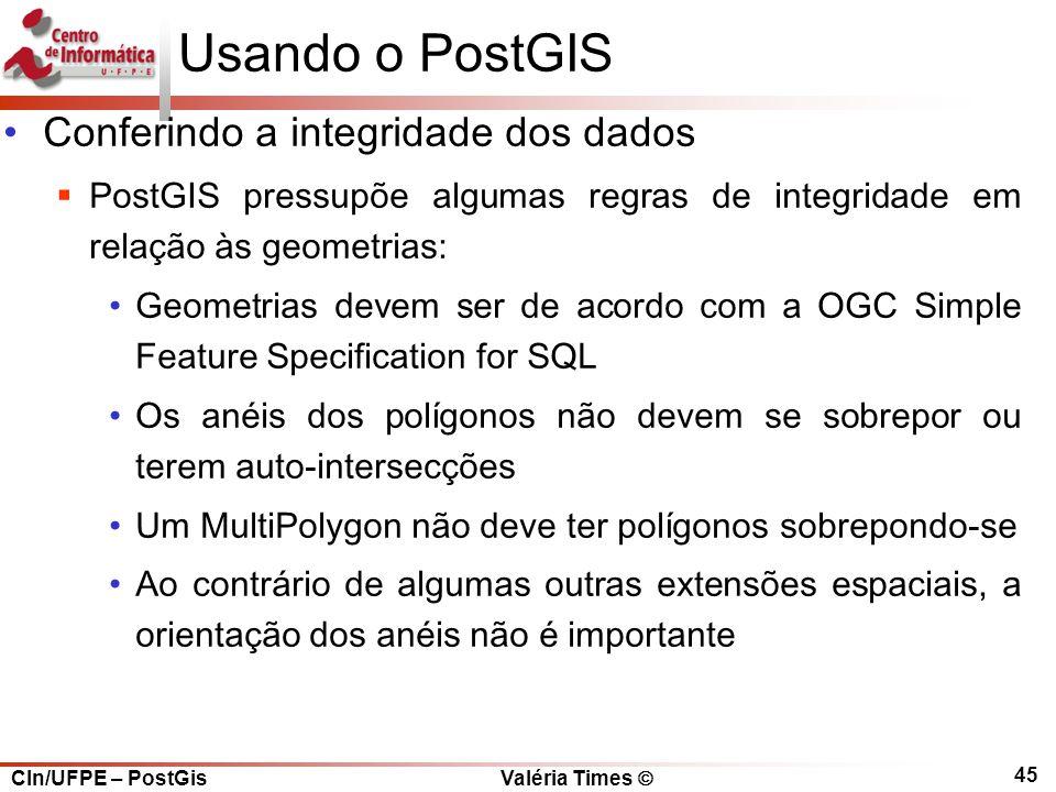 CIn/UFPE – PostGis Valéria Times  45 Usando o PostGIS Conferindo a integridade dos dados  PostGIS pressupõe algumas regras de integridade em relação às geometrias: Geometrias devem ser de acordo com a OGC Simple Feature Specification for SQL Os anéis dos polígonos não devem se sobrepor ou terem auto-intersecções Um MultiPolygon não deve ter polígonos sobrepondo-se Ao contrário de algumas outras extensões espaciais, a orientação dos anéis não é importante
