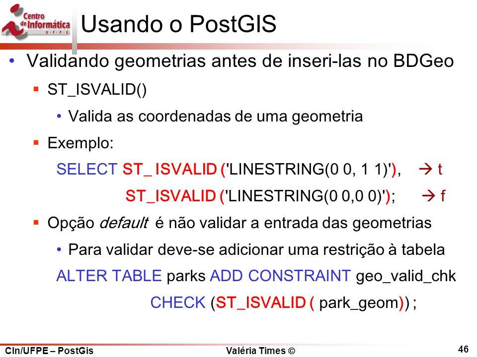 CIn/UFPE – PostGis Valéria Times  46 Usando o PostGIS Validando geometrias antes de inseri-las no BDGeo  ST_ISVALID() Valida as coordenadas de uma geometria  Exemplo: SELECT ST_ ISVALID ( LINESTRING(0 0, 1 1) ),  t ST_ISVALID ( LINESTRING(0 0,0 0) );  f  Opção default é não validar a entrada das geometrias Para validar deve-se adicionar uma restrição à tabela ALTER TABLE parks ADD CONSTRAINT geo_valid_chk CHECK (ST_ISVALID ( park_geom)) ;