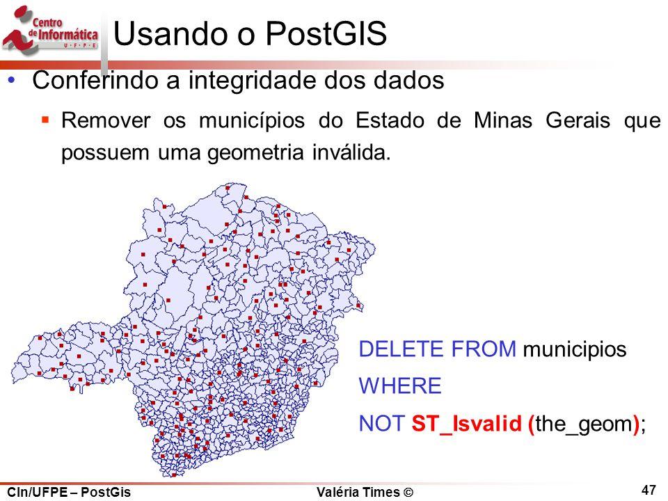 CIn/UFPE – PostGis Valéria Times  47 Usando o PostGIS Conferindo a integridade dos dados  Remover os municípios do Estado de Minas Gerais que possuem uma geometria inválida.