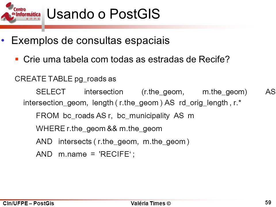 CIn/UFPE – PostGis Valéria Times  59 Usando o PostGIS Exemplos de consultas espaciais  Crie uma tabela com todas as estradas de Recife.