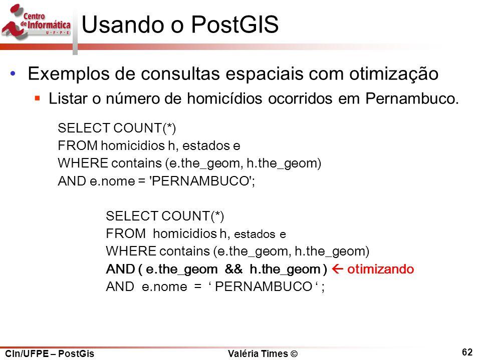 CIn/UFPE – PostGis Valéria Times  62 Usando o PostGIS Exemplos de consultas espaciais com otimização  Listar o número de homicídios ocorridos em Pernambuco.