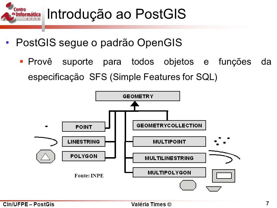 CIn/UFPE – PostGis Valéria Times  7 Introdução ao PostGIS PostGIS segue o padrão OpenGIS  Provê suporte para todos objetos e funções da especificação SFS (Simple Features for SQL) Fonte: INPE